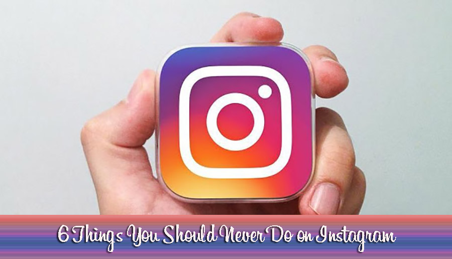 6 Things You Should Never Do on Instagram